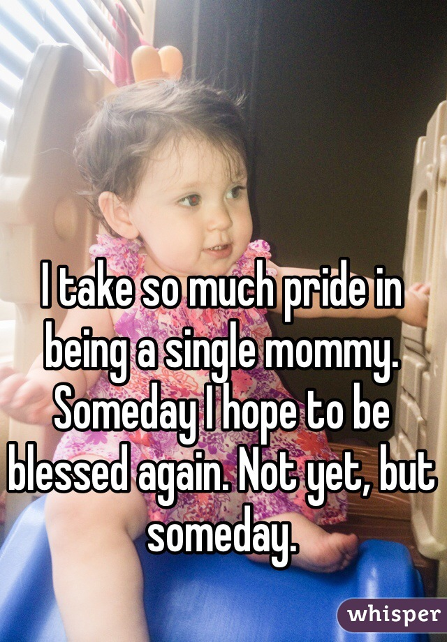 I take so much pride in being a single mommy. Someday I hope to be blessed again. Not yet, but someday.