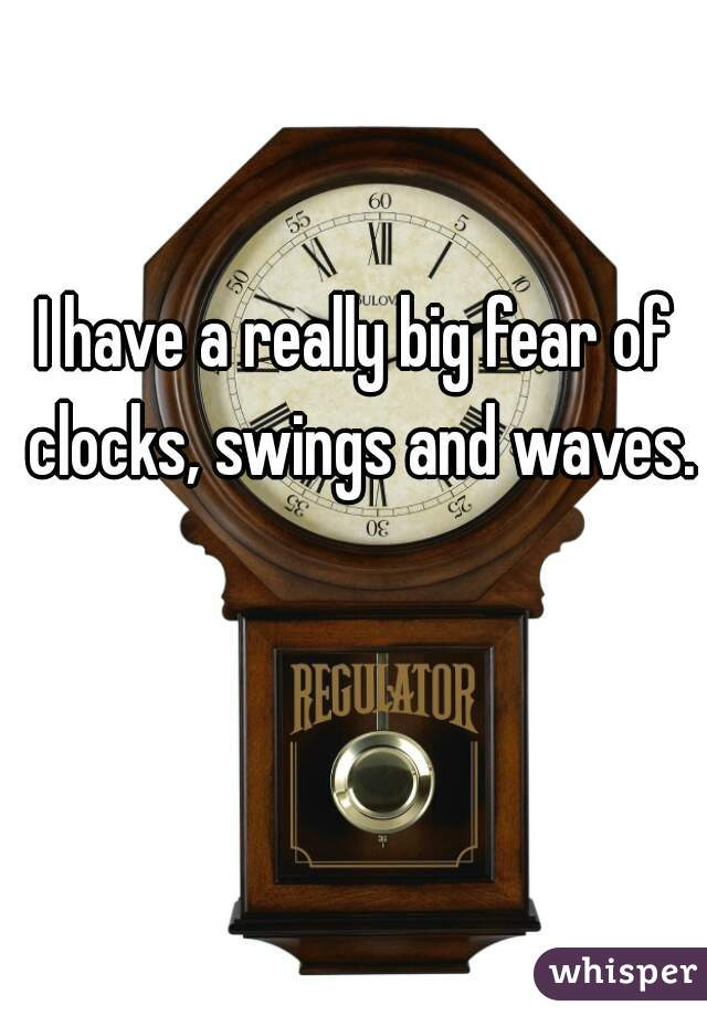 I have a really big fear of clocks, swings and waves.