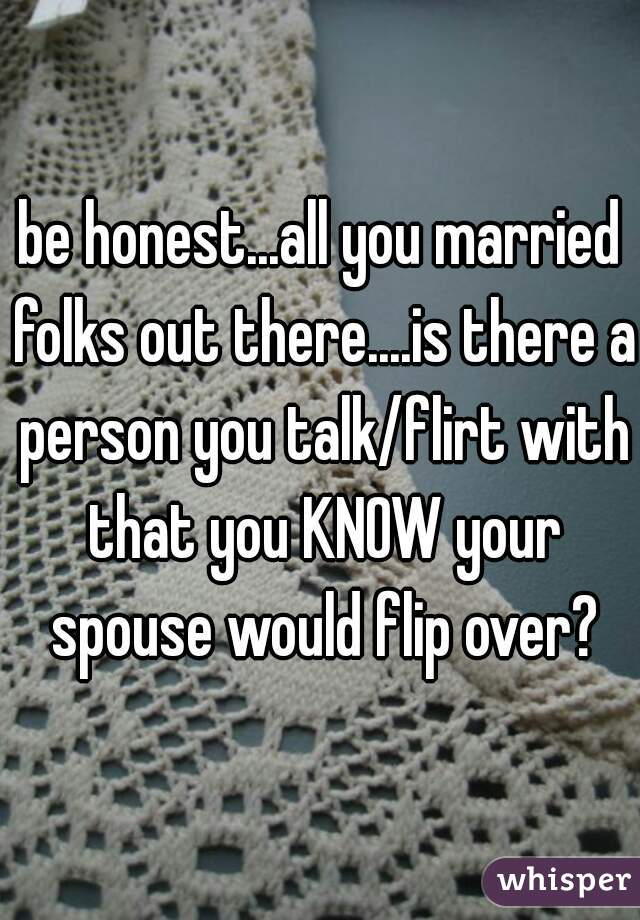 be honest...all you married folks out there....is there a person you talk/flirt with that you KNOW your spouse would flip over?