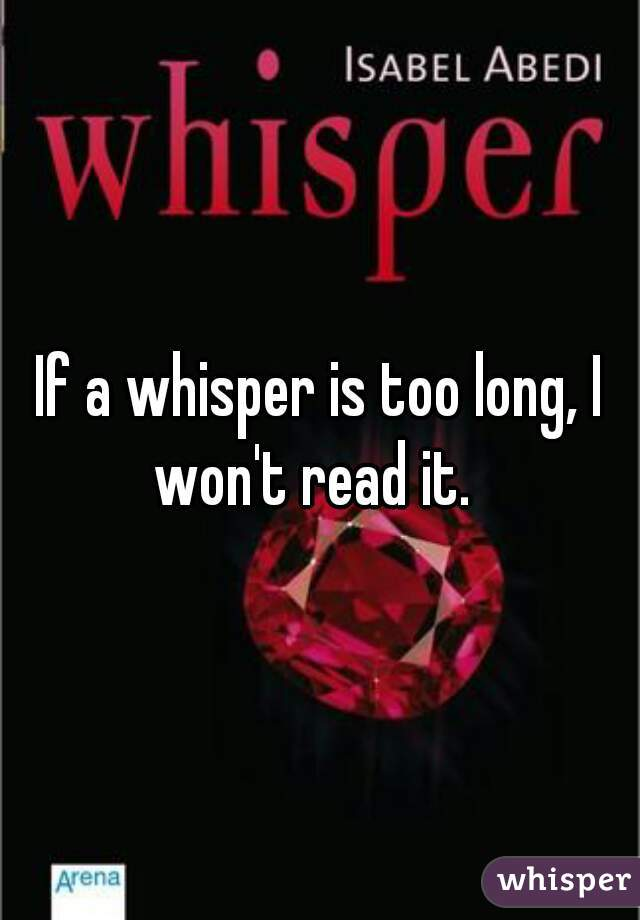 If a whisper is too long, I won't read it.
