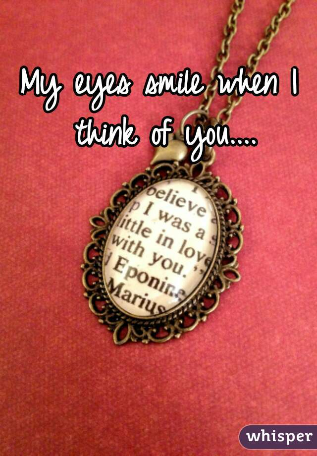 My eyes smile when I think of you....
