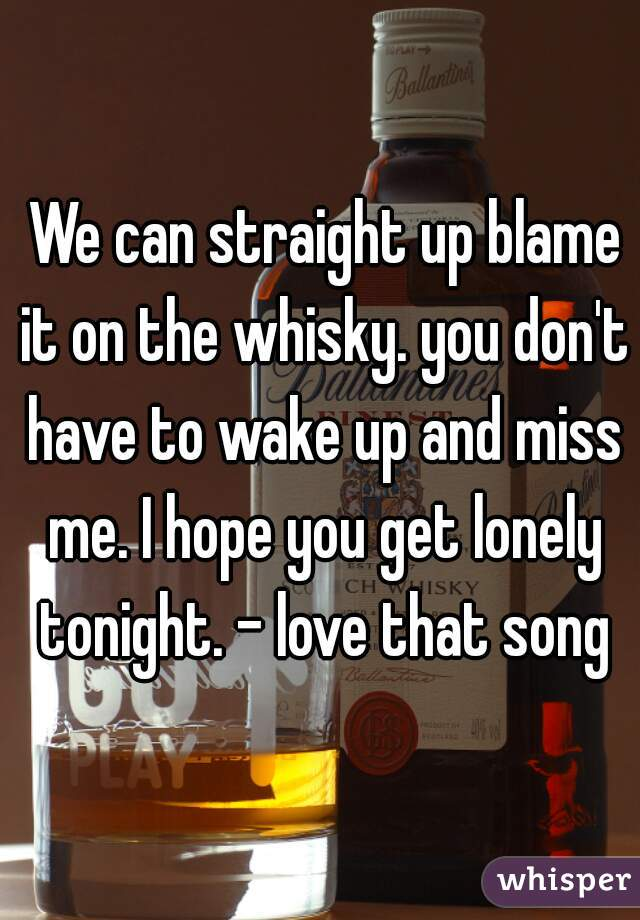 We can straight up blame it on the whisky. you don't have to wake up and miss me. I hope you get lonely tonight. - love that song