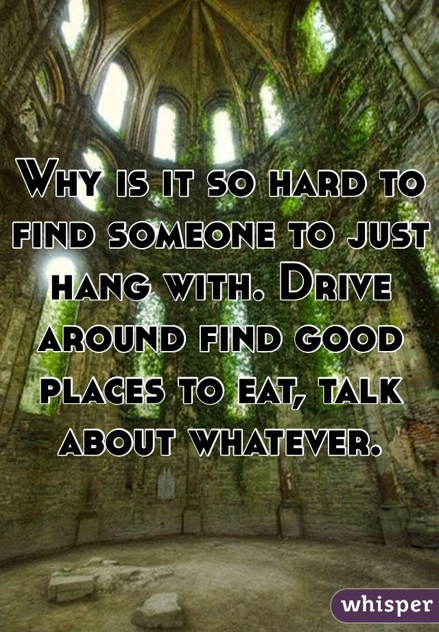 Why is it so hard to find someone to just hang with. Drive around find good places to eat, talk about whatever.
