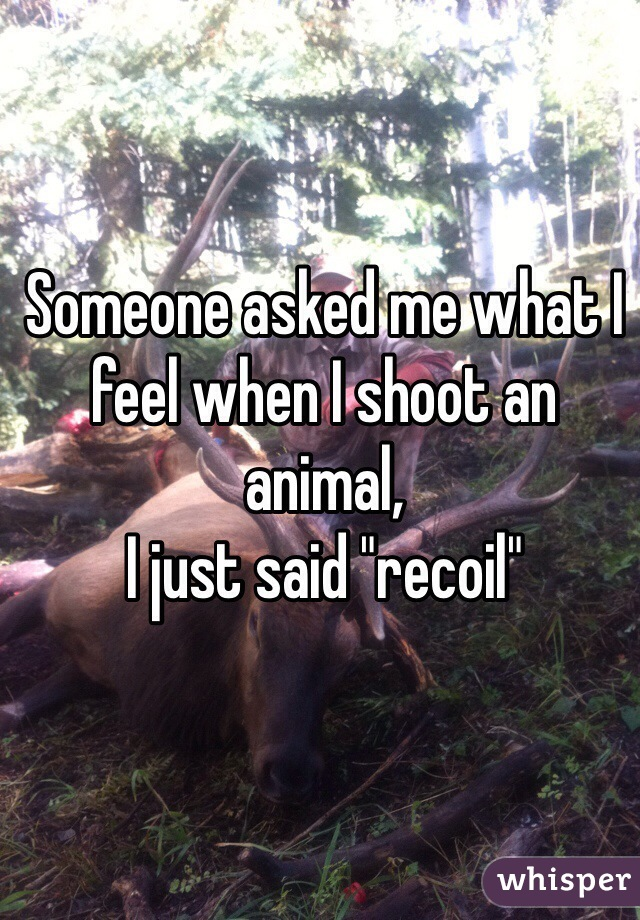 """Someone asked me what I feel when I shoot an animal, I just said """"recoil"""""""