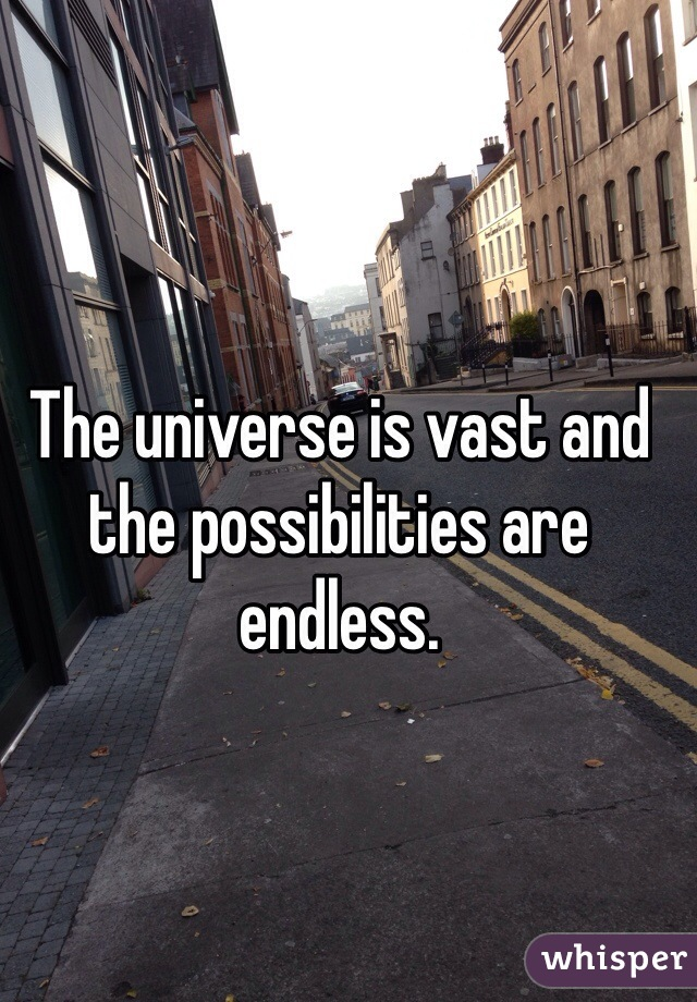 The universe is vast and the possibilities are endless.