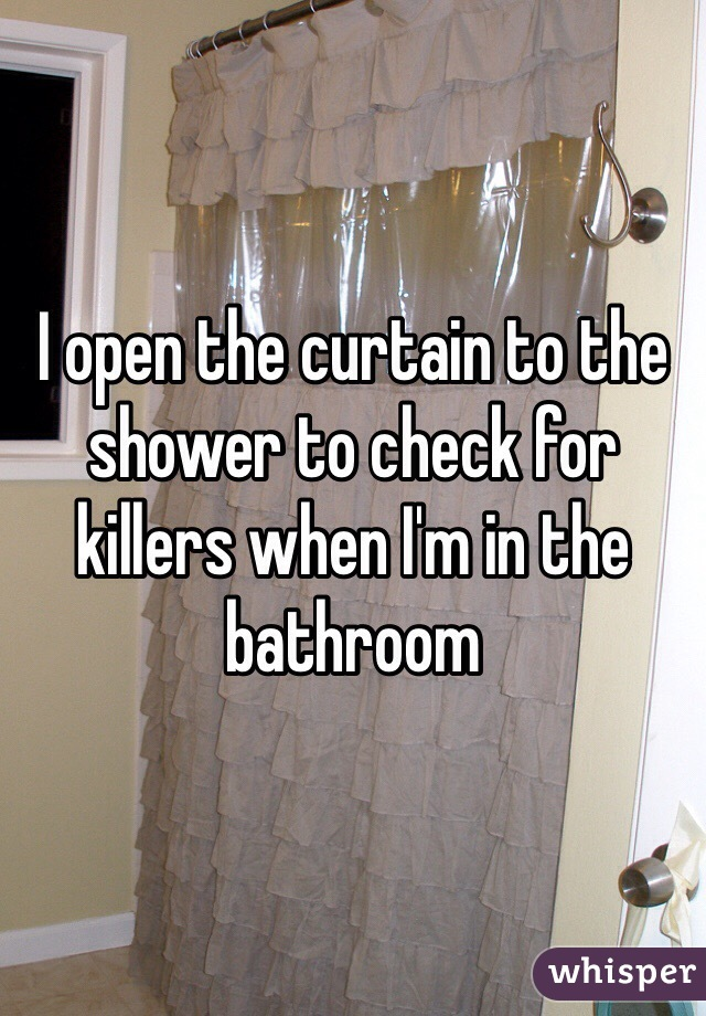 I open the curtain to the shower to check for killers when I'm in the bathroom