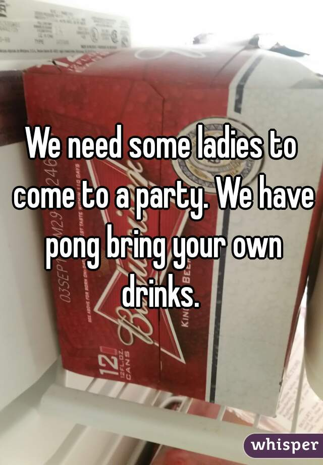 We need some ladies to come to a party. We have pong bring your own drinks.