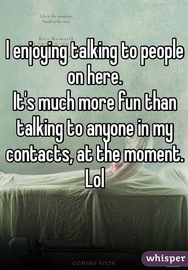 I enjoying talking to people on here.  It's much more fun than talking to anyone in my contacts, at the moment. Lol