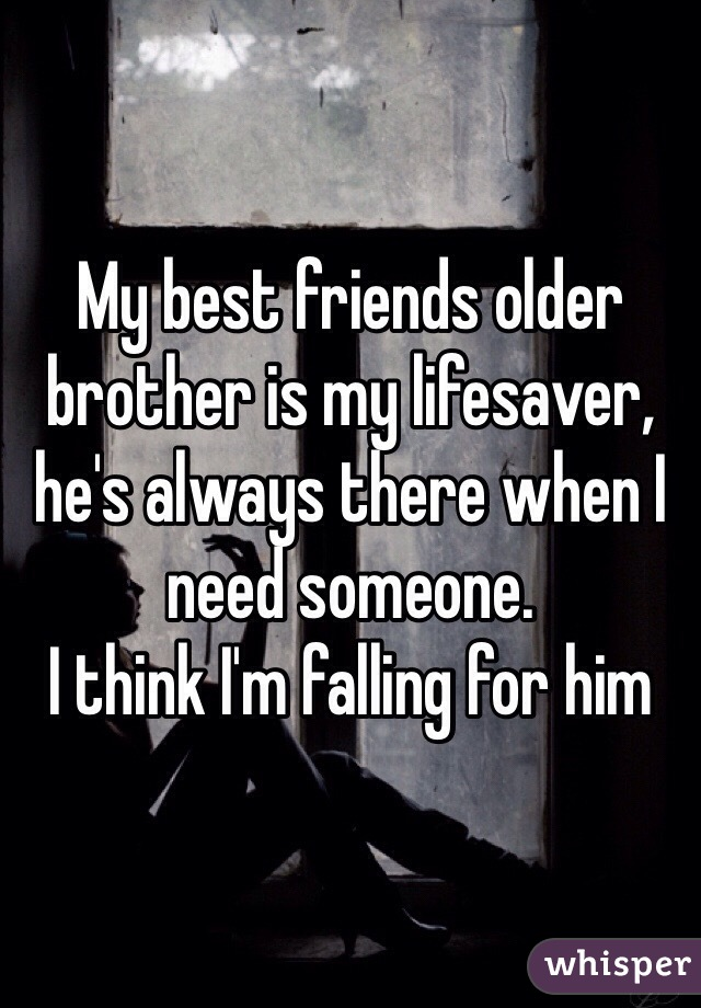My best friends older brother is my lifesaver, he's always there when I need someone. I think I'm falling for him