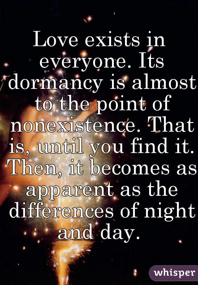 Love exists in everyone. Its dormancy is almost to the point of nonexistence. That is, until you find it. Then, it becomes as apparent as the differences of night and day.