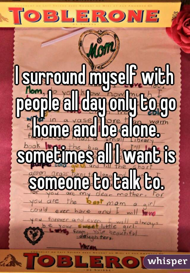 I surround myself with people all day only to go home and be alone. sometimes all I want is someone to talk to.