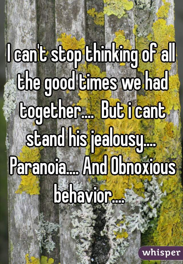 I can't stop thinking of all the good times we had together....  But i cant stand his jealousy....  Paranoia.... And Obnoxious behavior....