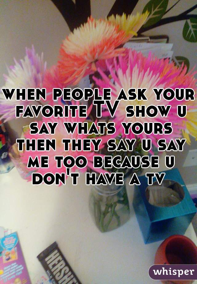when people ask your favorite TV show u say whats yours then they say u say me too because u don't have a tv
