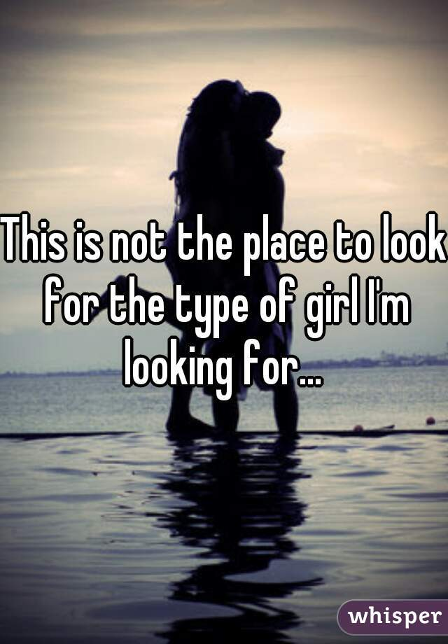 This is not the place to look for the type of girl I'm looking for...