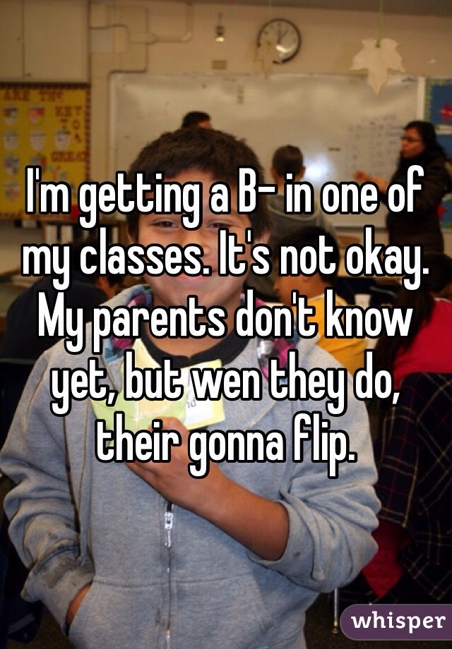 I'm getting a B- in one of my classes. It's not okay. My parents don't know yet, but wen they do, their gonna flip.