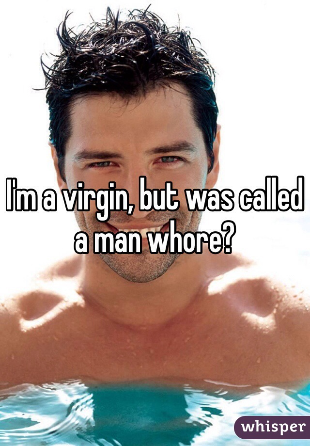 I'm a virgin, but was called a man whore?