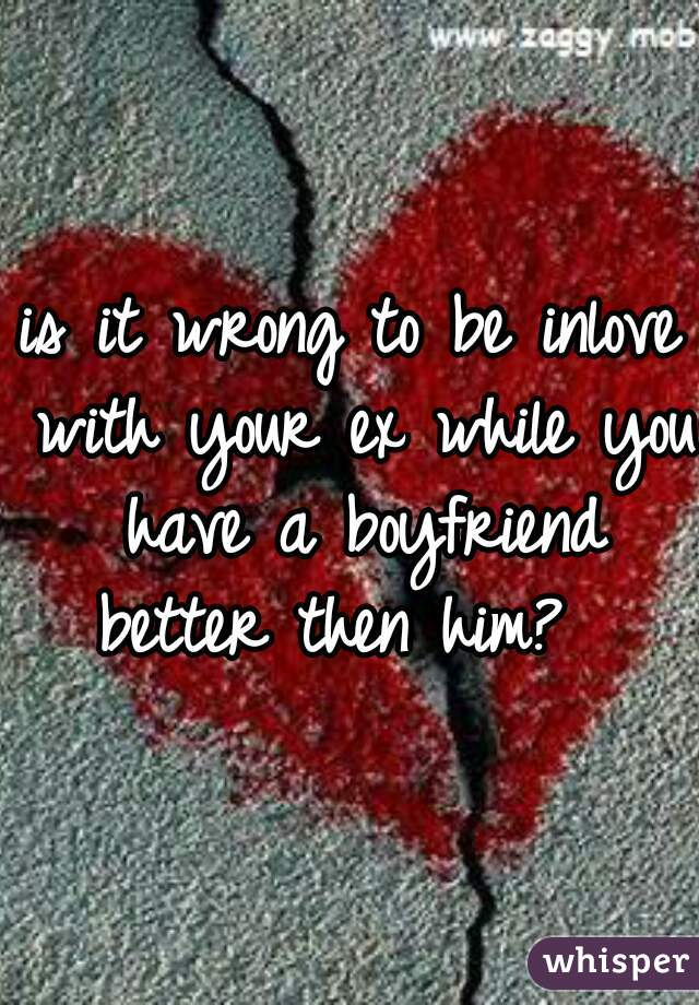 is it wrong to be inlove with your ex while you have a boyfriend better then him?