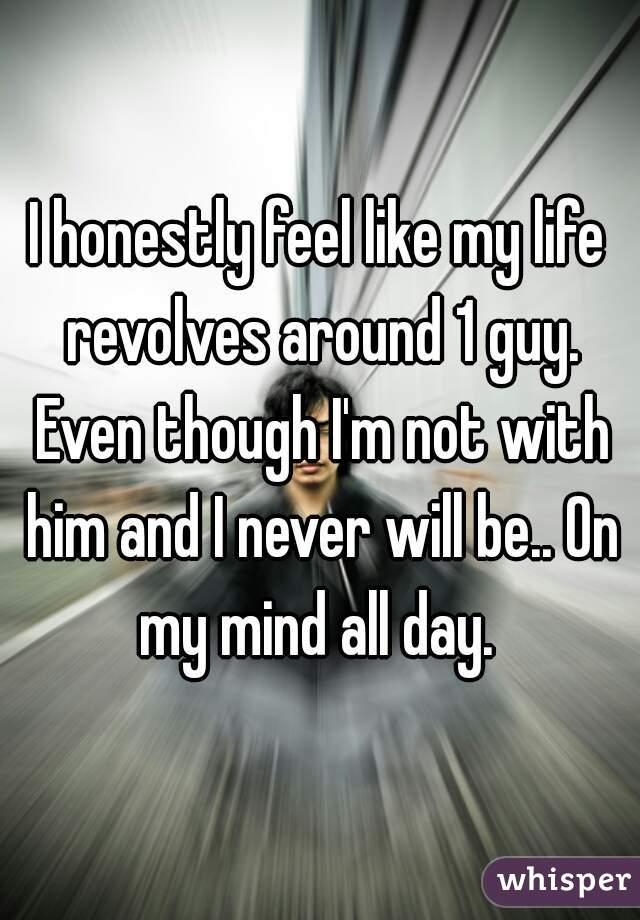 I honestly feel like my life revolves around 1 guy. Even though I'm not with him and I never will be.. On my mind all day.