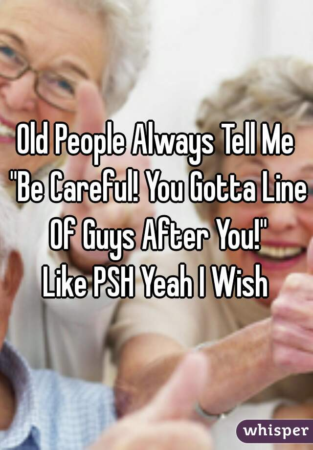 """Old People Always Tell Me """"Be Careful! You Gotta Line Of Guys After You!"""" Like PSH Yeah I Wish"""