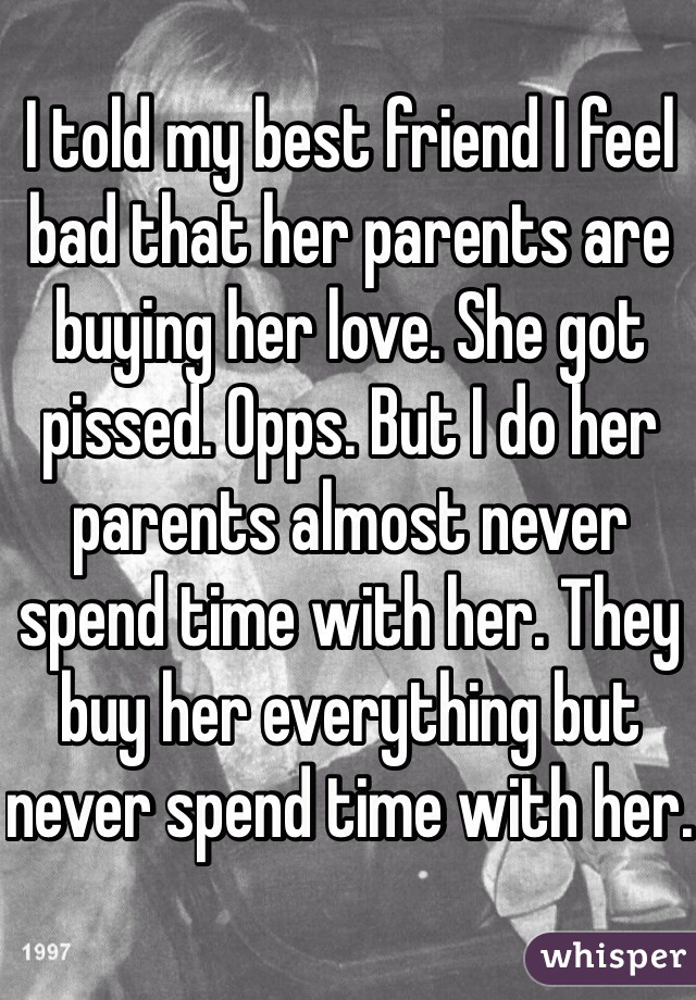 I told my best friend I feel bad that her parents are buying her love. She got pissed. Opps. But I do her parents almost never spend time with her. They buy her everything but never spend time with her.