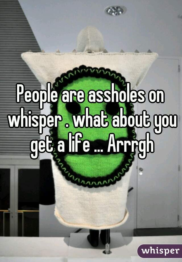 People are assholes on whisper . what about you get a life ... Arrrgh