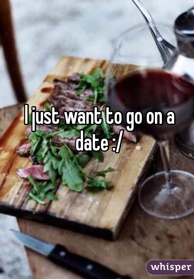 I just want to go on a date :/