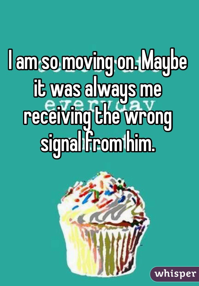 I am so moving on. Maybe it was always me receiving the wrong signal from him.