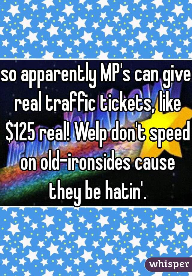 so apparently MP's can give real traffic tickets, like $125 real! Welp don't speed on old-ironsides cause they be hatin'.