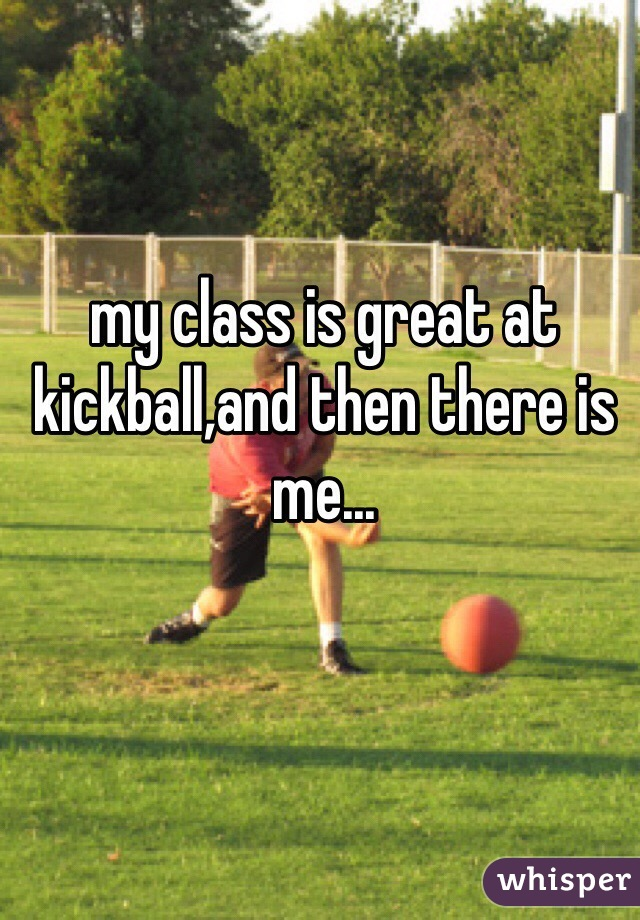 my class is great at kickball,and then there is me...