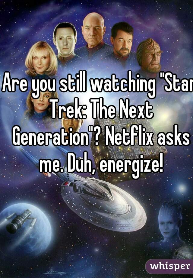 "Are you still watching ""Star Trek: The Next Generation""? Netflix asks me. Duh, energize!"