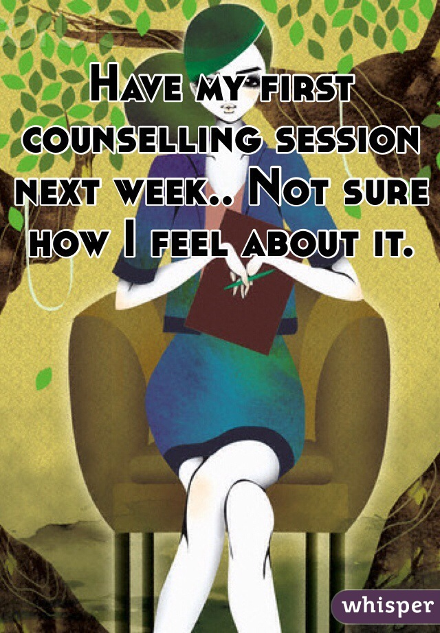 Have my first counselling session next week.. Not sure how I feel about it.
