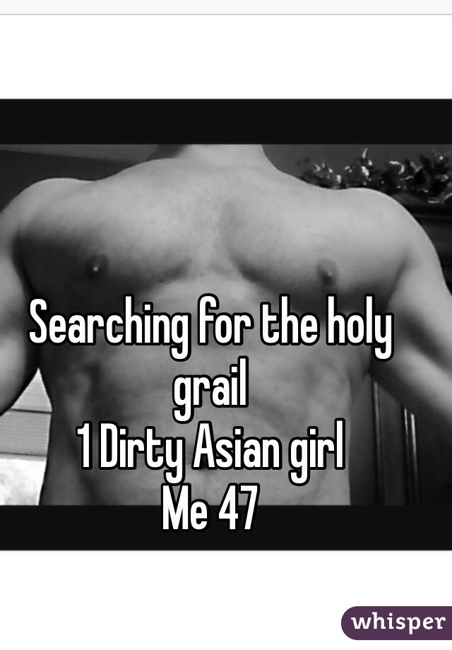 Searching for the holy grail 1 Dirty Asian girl Me 47