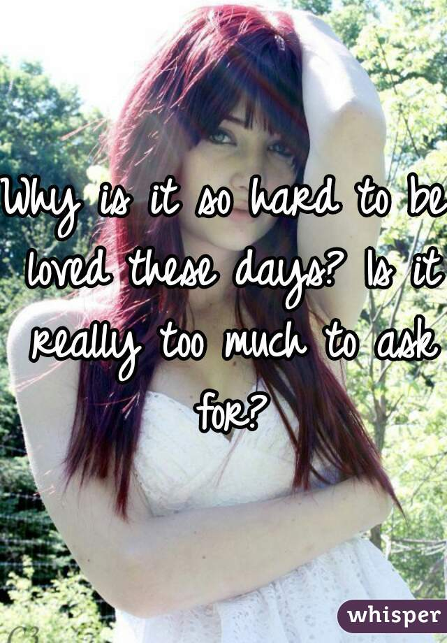 Why is it so hard to be loved these days? Is it really too much to ask for?