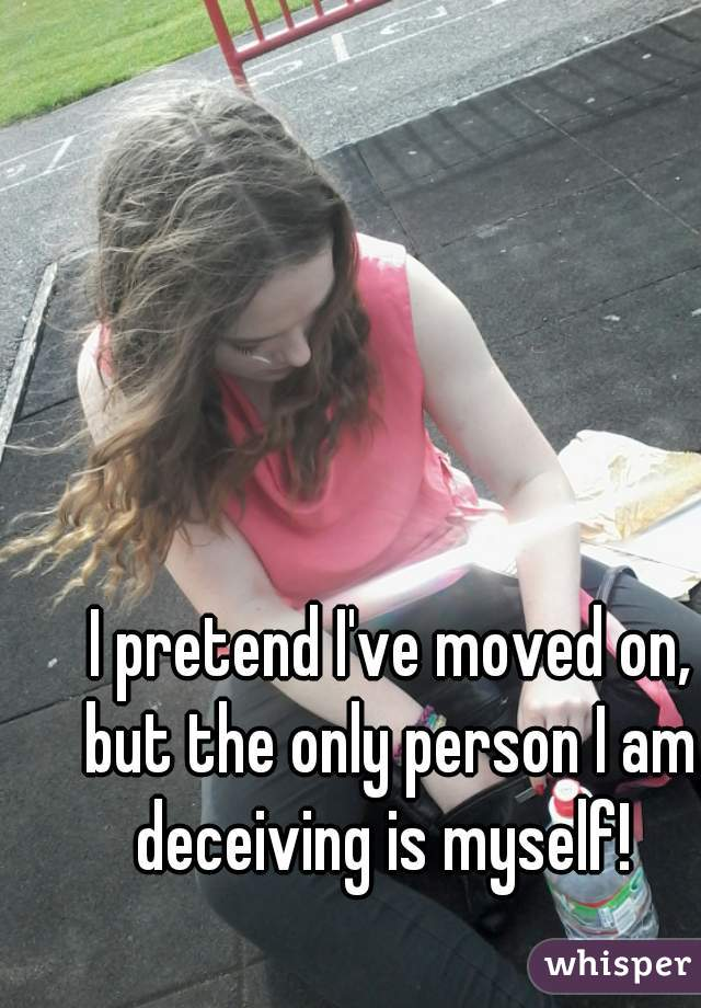 I pretend I've moved on, but the only person I am  deceiving is myself!