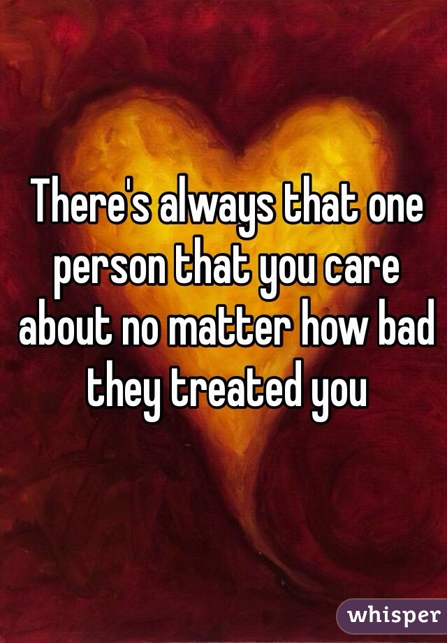 There's always that one person that you care about no matter how bad they treated you