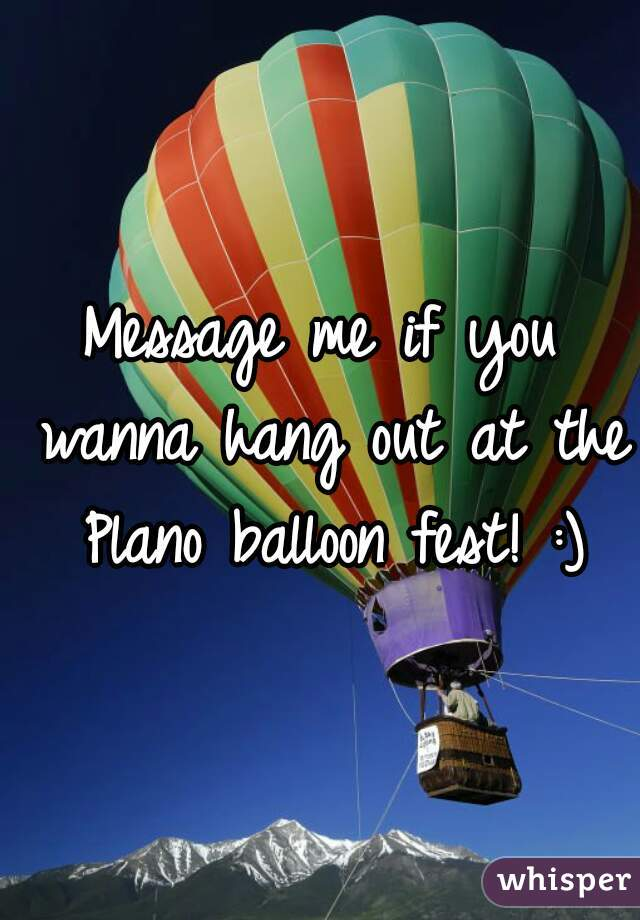 Message me if you wanna hang out at the Plano balloon fest! :)