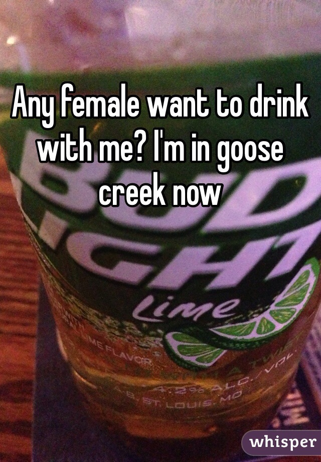 Any female want to drink with me? I'm in goose creek now