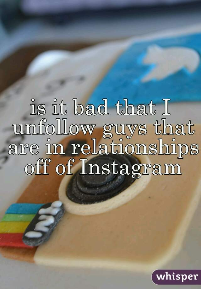 is it bad that I unfollow guys that are in relationships off of Instagram