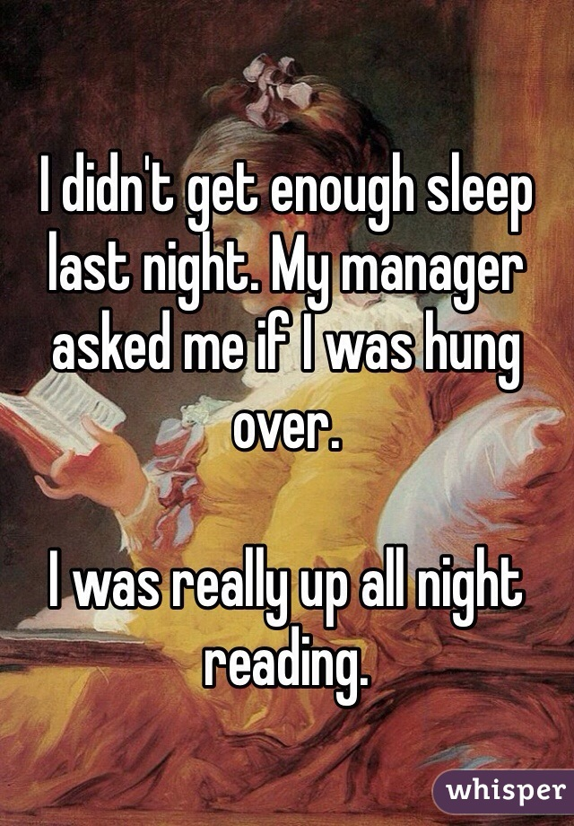 I didn't get enough sleep last night. My manager asked me if I was hung over.   I was really up all night reading.