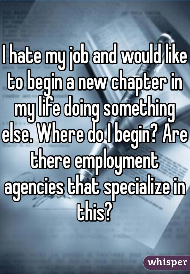 I hate my job and would like to begin a new chapter in my life doing something else. Where do I begin? Are there employment agencies that specialize in this?