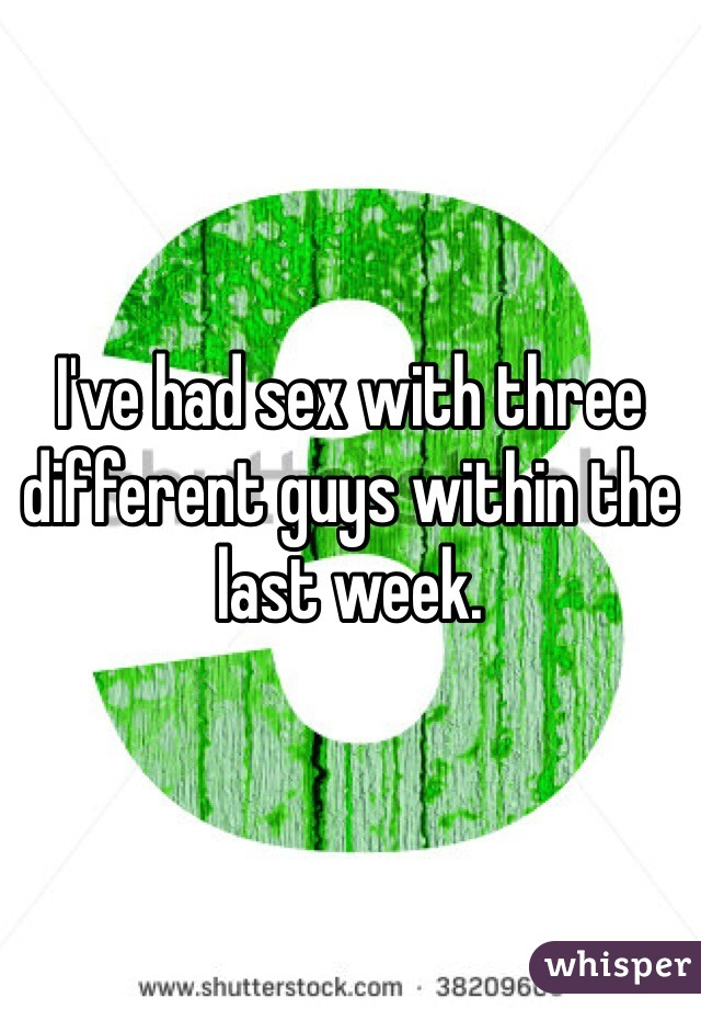 I've had sex with three different guys within the last week.