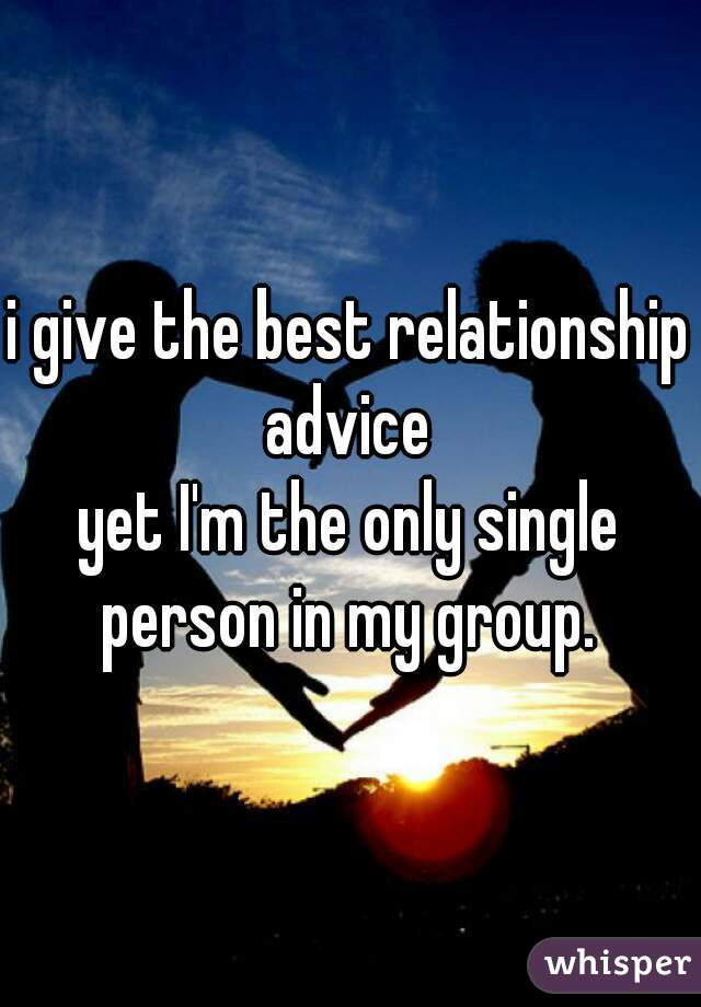 i give the best relationship advice    yet I'm the only single person in my group.