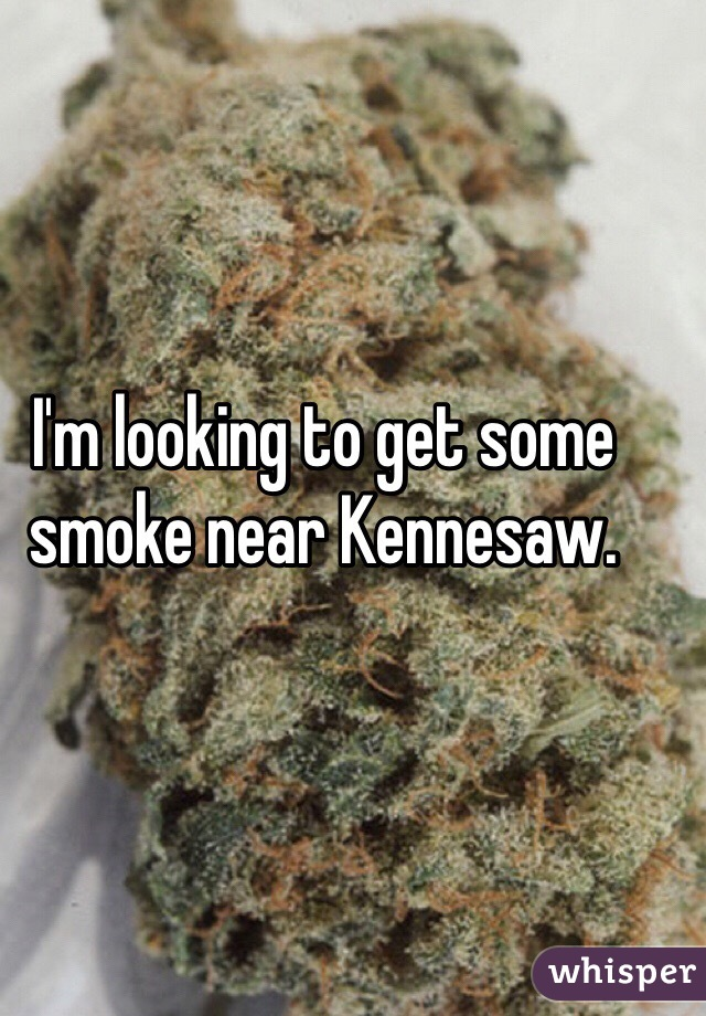 I'm looking to get some smoke near Kennesaw.