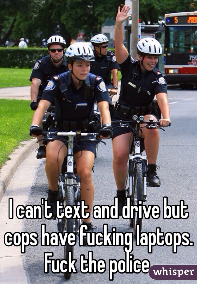 I can't text and drive but cops have fucking laptops. Fuck the police.