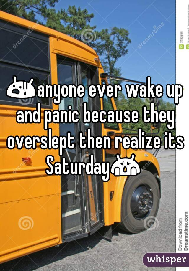 😨anyone ever wake up and panic because they overslept then realize its Saturday😱