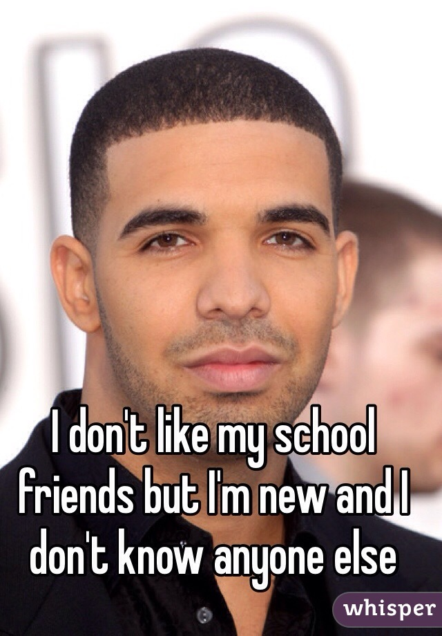 I don't like my school friends but I'm new and I don't know anyone else