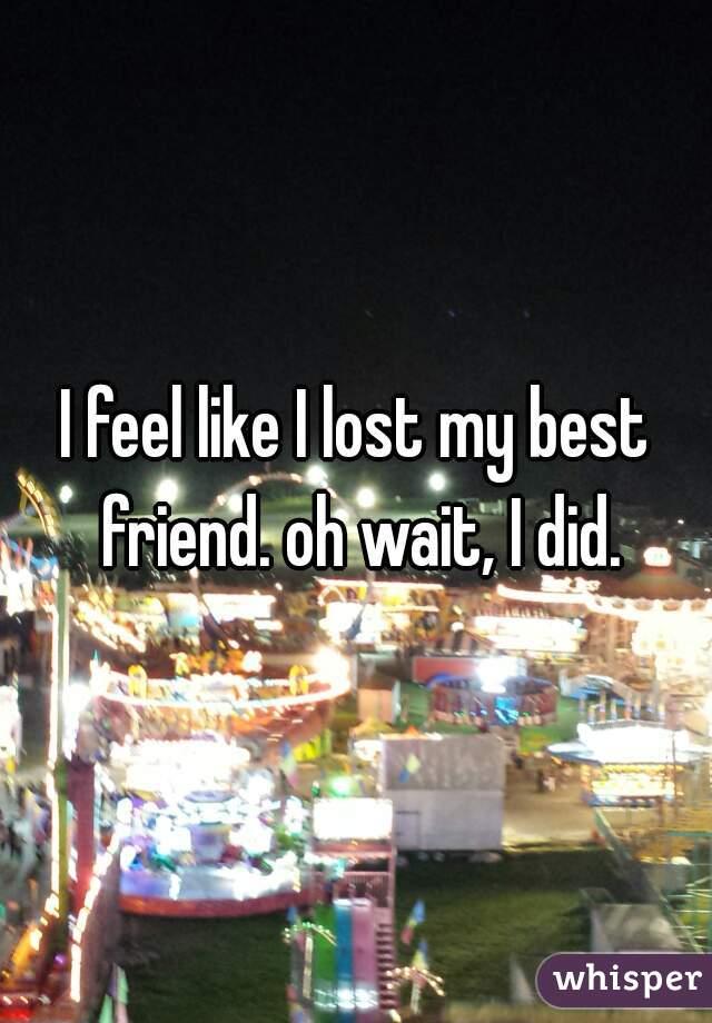 I feel like I lost my best friend. oh wait, I did.