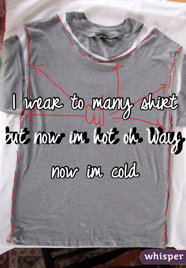 I wear to many shirt but now im hot oh Way now im cold