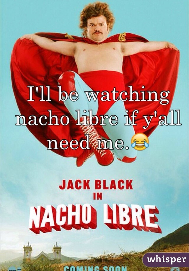 I'll be watching nacho libre if y'all need me.😂