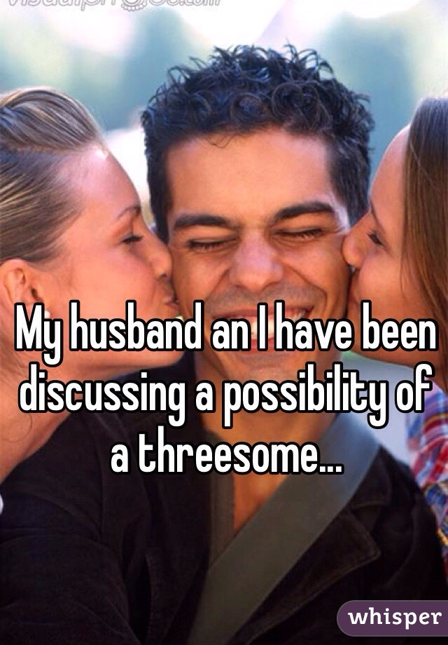 My husband an I have been discussing a possibility of a threesome...